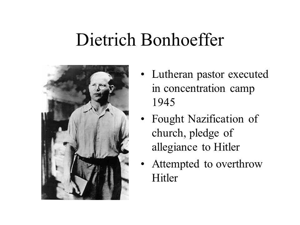 Dietrich Bonhoeffer Lutheran pastor executed in concentration camp 1945 Fought Nazification of church, pledge of allegiance to Hitler Attempted to overthrow Hitler