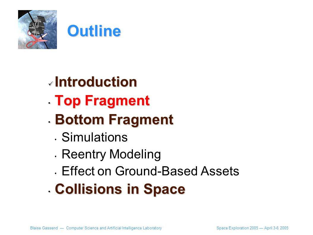 Space Exploration 2005 — April 3-6 2005 Blaise Gassend — Computer Science and Artificial Intelligence Laboratory Outline Introduction Introduction Top Fragment Top Fragment Bottom Fragment Bottom Fragment Simulations Reentry Modeling Effect on Ground-Based Assets Collisions in Space Collisions in Space