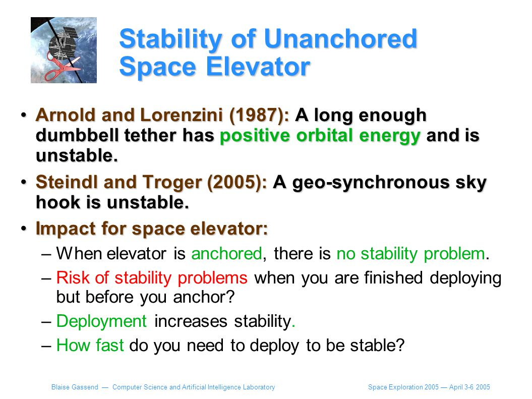 Space Exploration 2005 — April 3-6 2005 Blaise Gassend — Computer Science and Artificial Intelligence Laboratory Stability of Unanchored Space Elevator Arnold and Lorenzini (1987): A long enough dumbbell tether has positive orbital energy and is unstable.Arnold and Lorenzini (1987): A long enough dumbbell tether has positive orbital energy and is unstable.