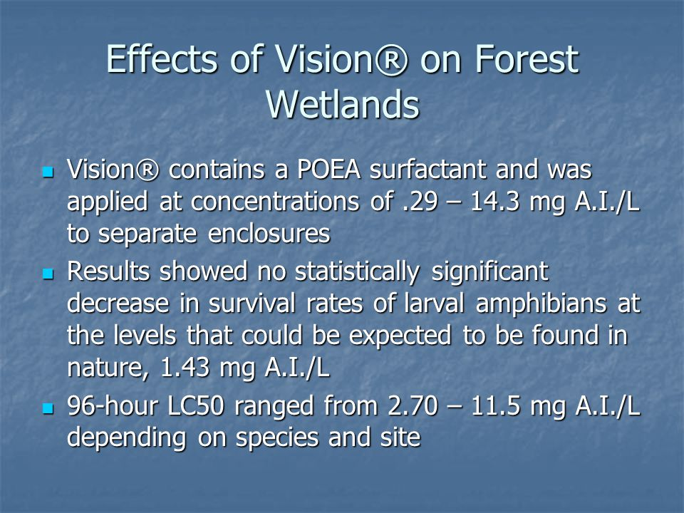 Effects of Vision® on Forest Wetlands Vision® contains a POEA surfactant and was applied at concentrations of.29 – 14.3 mg A.I./L to separate enclosur