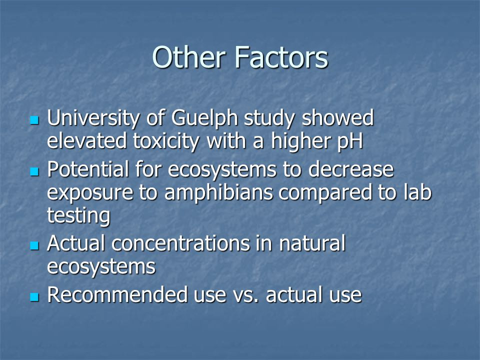 Other Factors University of Guelph study showed elevated toxicity with a higher pH University of Guelph study showed elevated toxicity with a higher pH Potential for ecosystems to decrease exposure to amphibians compared to lab testing Potential for ecosystems to decrease exposure to amphibians compared to lab testing Actual concentrations in natural ecosystems Actual concentrations in natural ecosystems Recommended use vs.