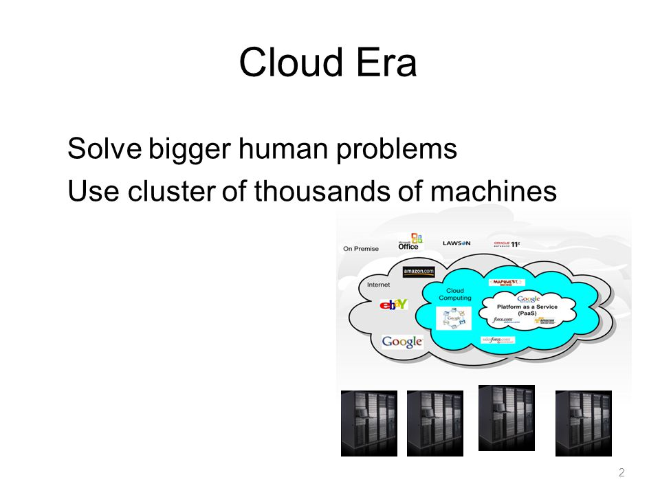 Cloud Era Solve bigger human problems Use cluster of thousands of machines 2