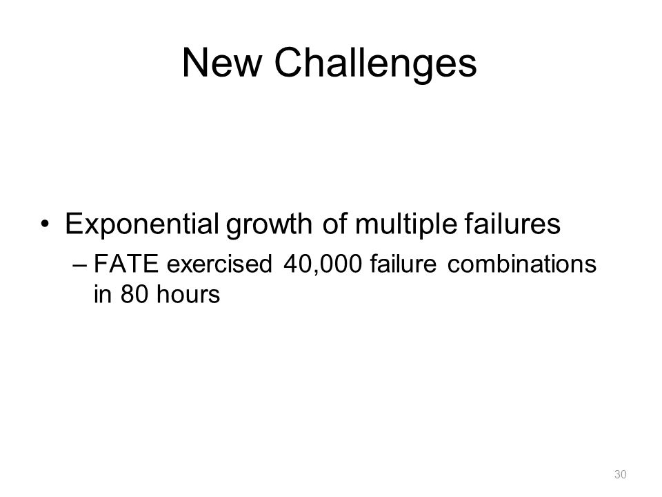 New Challenges Exponential growth of multiple failures –FATE exercised 40,000 failure combinations in 80 hours 30