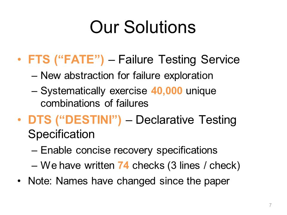 Summary of Findings Applied FATE and DESTINI to three cloud systems: HDFS, ZooKeeper, Cassandra Found 16 new bugs Reproduced 74 bugs Problems found –Inconsistency –Data loss –Rack awareness broken –Unavailability 8