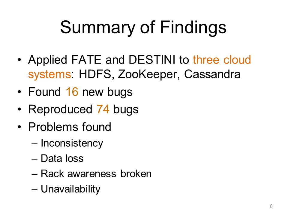 Conclusion FATE explores multiple failure systematically DESTINI enables concise recovery specifications FATE and DESTINI: a unified framework –Testing recovery specifications requires a failure service –Failure service needs recovery specifications to catch recovery bugs 28