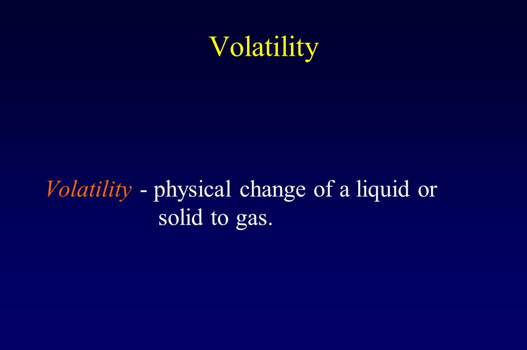 Volatility Volatility - physical change of a liquid or solid to gas.
