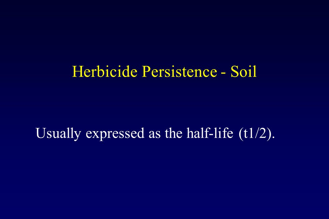Herbicide Persistence - Soil Usually expressed as the half-life (t1/2).