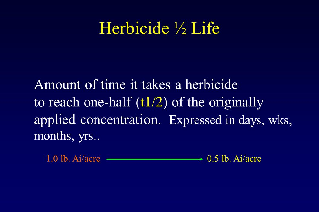 Herbicide ½ Life Amount of time it takes a herbicide to reach one-half (t1/2) of the originally applied concentration.