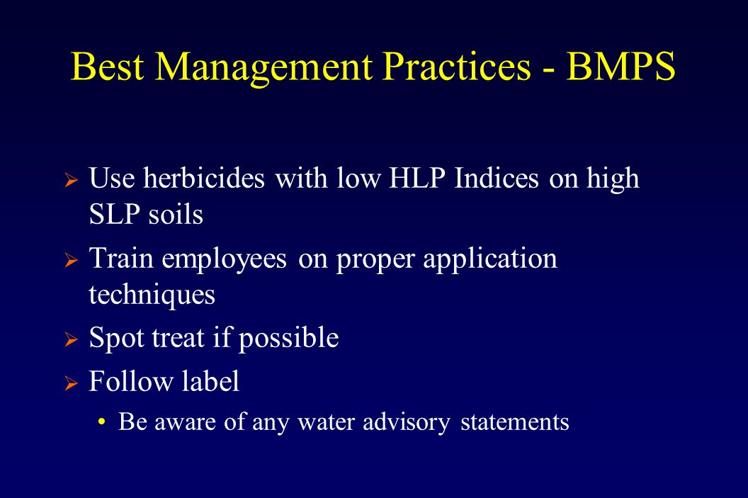 Best Management Practices - BMPS  Use herbicides with low HLP Indices on high SLP soils  Train employees on proper application techniques  Spot treat if possible  Follow label Be aware of any water advisory statements