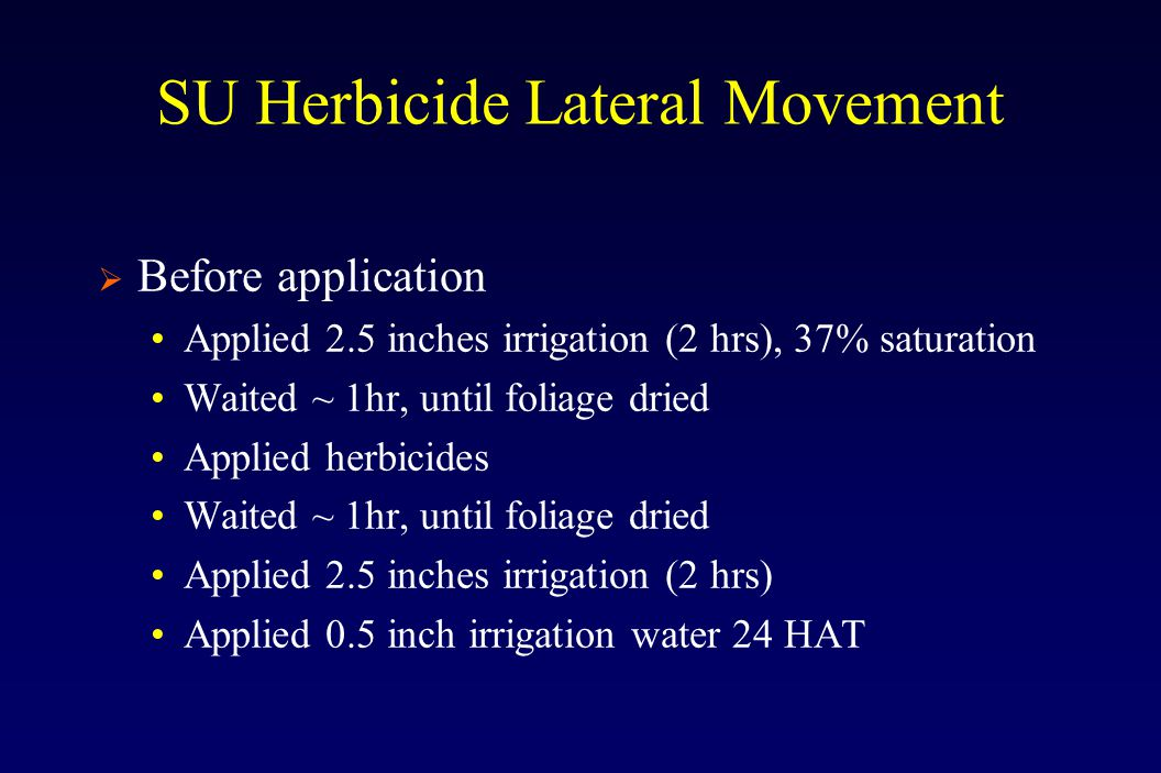 SU Herbicide Lateral Movement  Before application Applied 2.5 inches irrigation (2 hrs), 37% saturation Waited ~ 1hr, until foliage dried Applied herbicides Waited ~ 1hr, until foliage dried Applied 2.5 inches irrigation (2 hrs) Applied 0.5 inch irrigation water 24 HAT