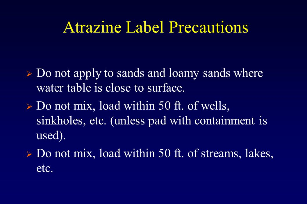 Atrazine Label Precautions  Do not apply to sands and loamy sands where water table is close to surface.