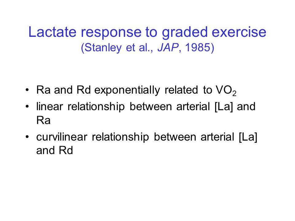 Lactate response to graded exercise (Stanley et al., JAP, 1985) Ra and Rd exponentially related to VO 2 linear relationship between arterial [La] and Ra curvilinear relationship between arterial [La] and Rd