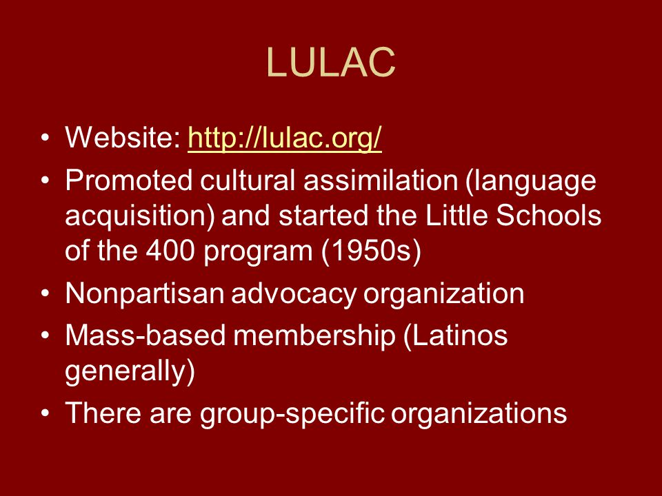 LULAC Website: http://lulac.org/http://lulac.org/ Promoted cultural assimilation (language acquisition) and started the Little Schools of the 400 program (1950s) Nonpartisan advocacy organization Mass-based membership (Latinos generally) There are group-specific organizations