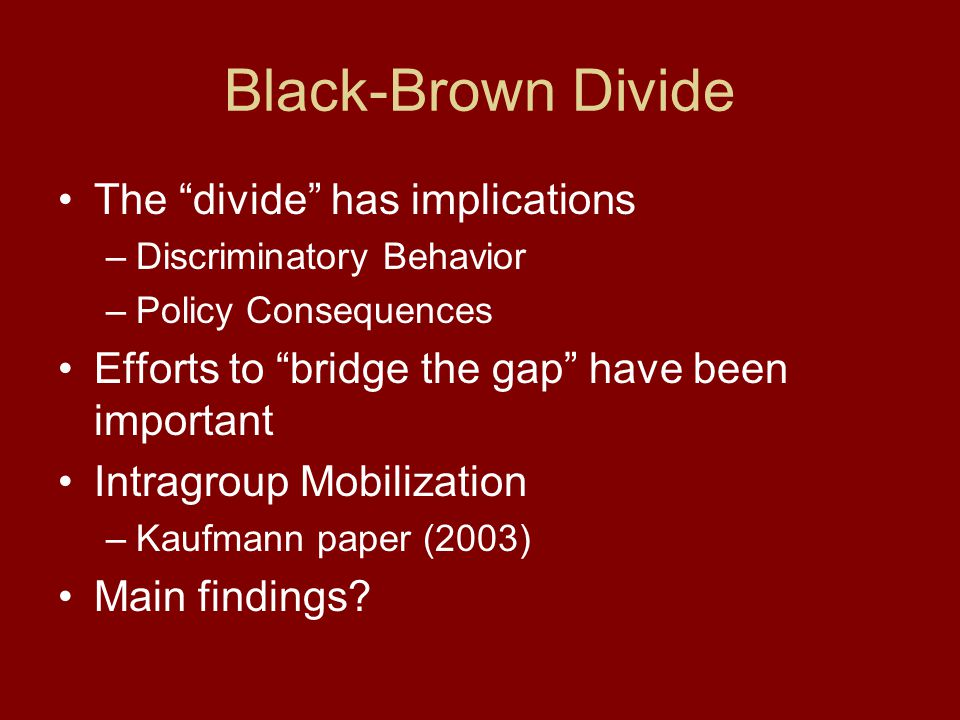 Black-Brown Divide The divide has implications –Discriminatory Behavior –Policy Consequences Efforts to bridge the gap have been important Intragroup Mobilization –Kaufmann paper (2003) Main findings