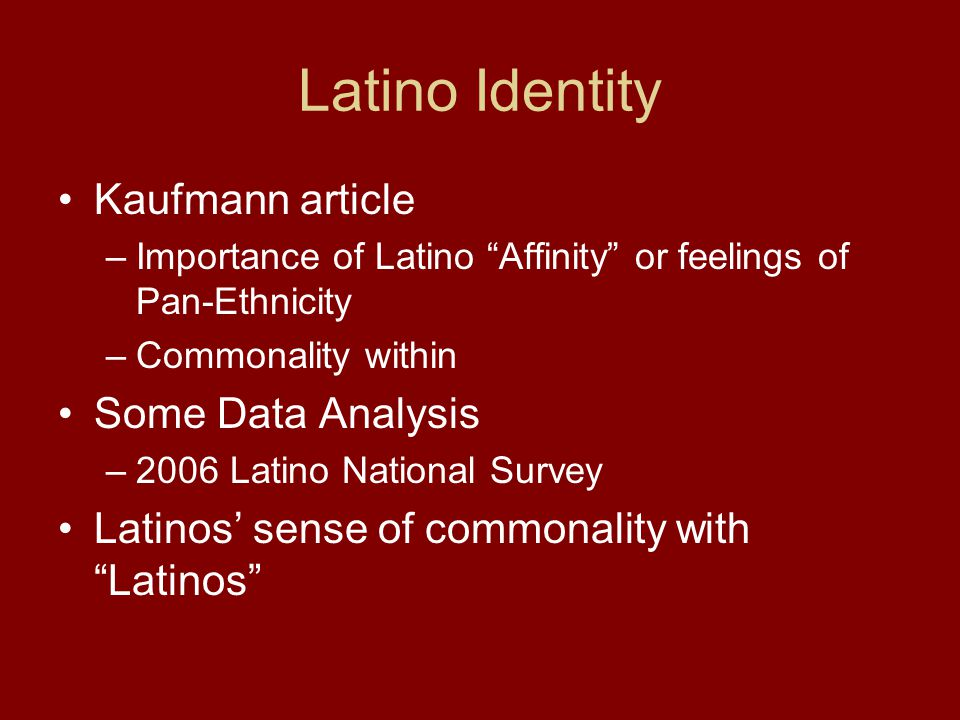 Latino Identity Kaufmann article –Importance of Latino Affinity or feelings of Pan-Ethnicity –Commonality within Some Data Analysis –2006 Latino National Survey Latinos' sense of commonality with Latinos