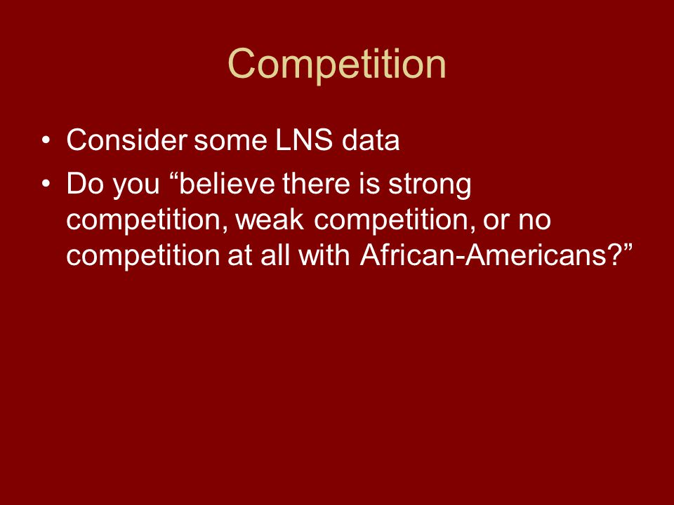 Competition Consider some LNS data Do you believe there is strong competition, weak competition, or no competition at all with African-Americans