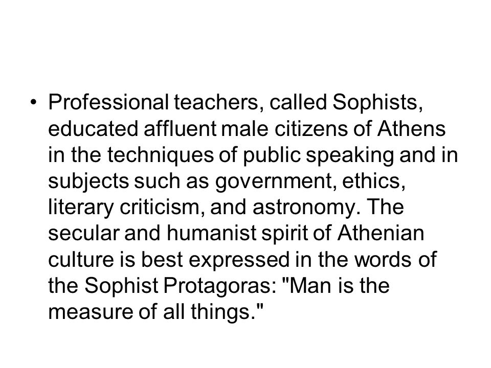 Professional teachers, called Sophists, educated affluent male citizens of Athens in the techniques of public speaking and in subjects such as governm
