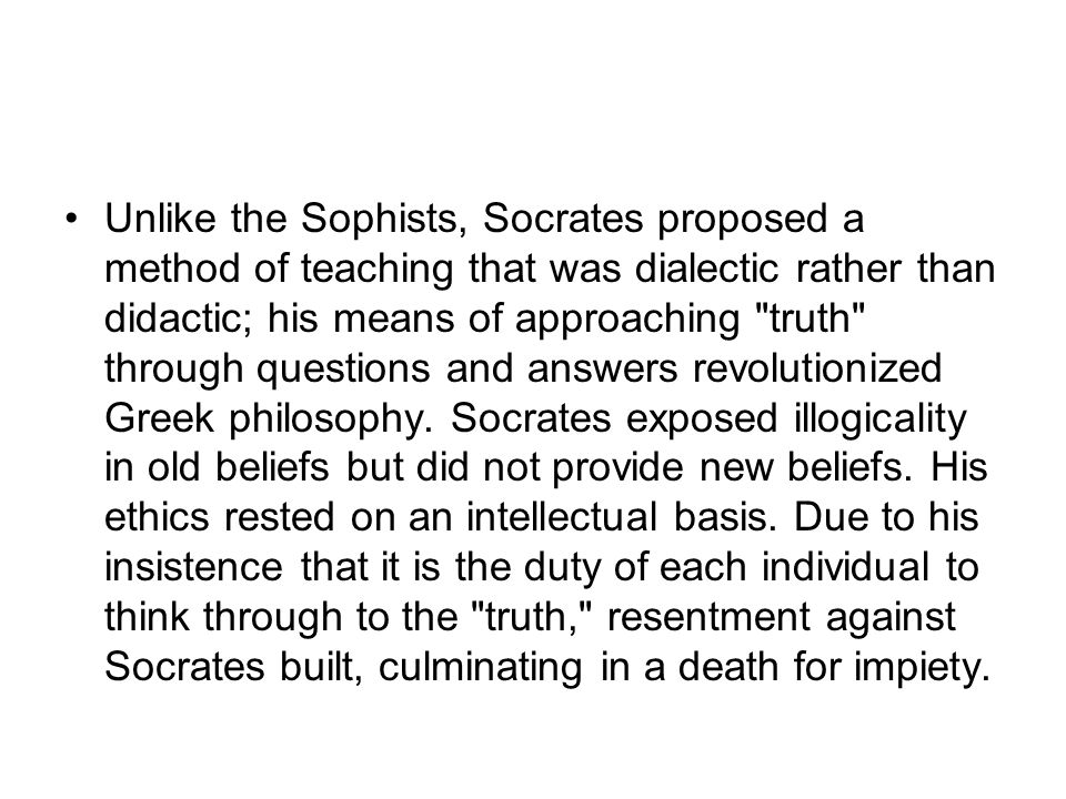 Unlike the Sophists, Socrates proposed a method of teaching that was dialectic rather than didactic; his means of approaching