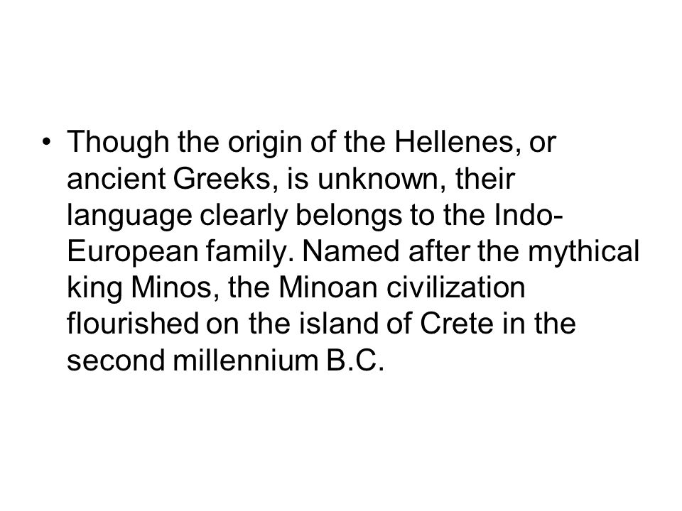 Though the origin of the Hellenes, or ancient Greeks, is unknown, their language clearly belongs to the Indo- European family. Named after the mythica