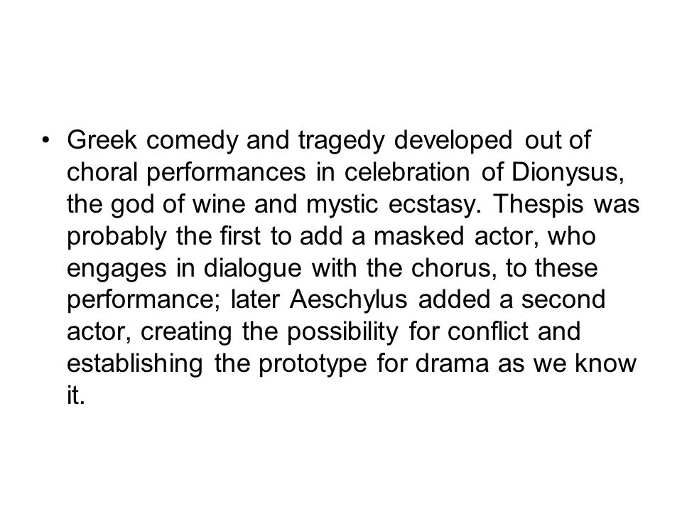 Greek comedy and tragedy developed out of choral performances in celebration of Dionysus, the god of wine and mystic ecstasy. Thespis was probably the
