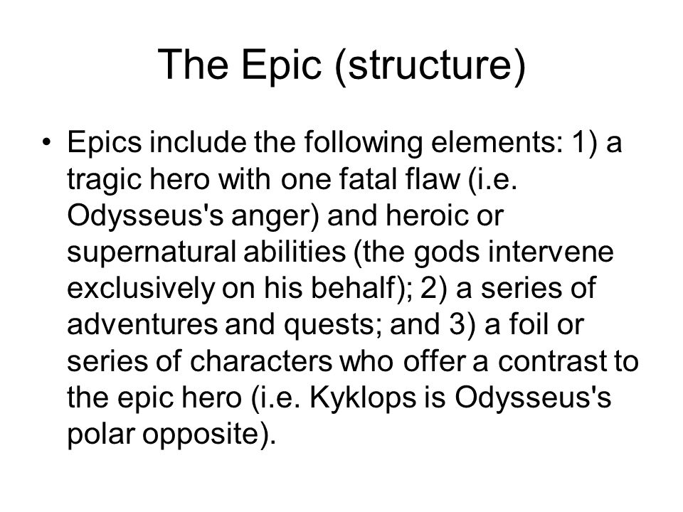The Epic (structure) Epics include the following elements: 1) a tragic hero with one fatal flaw (i.e.