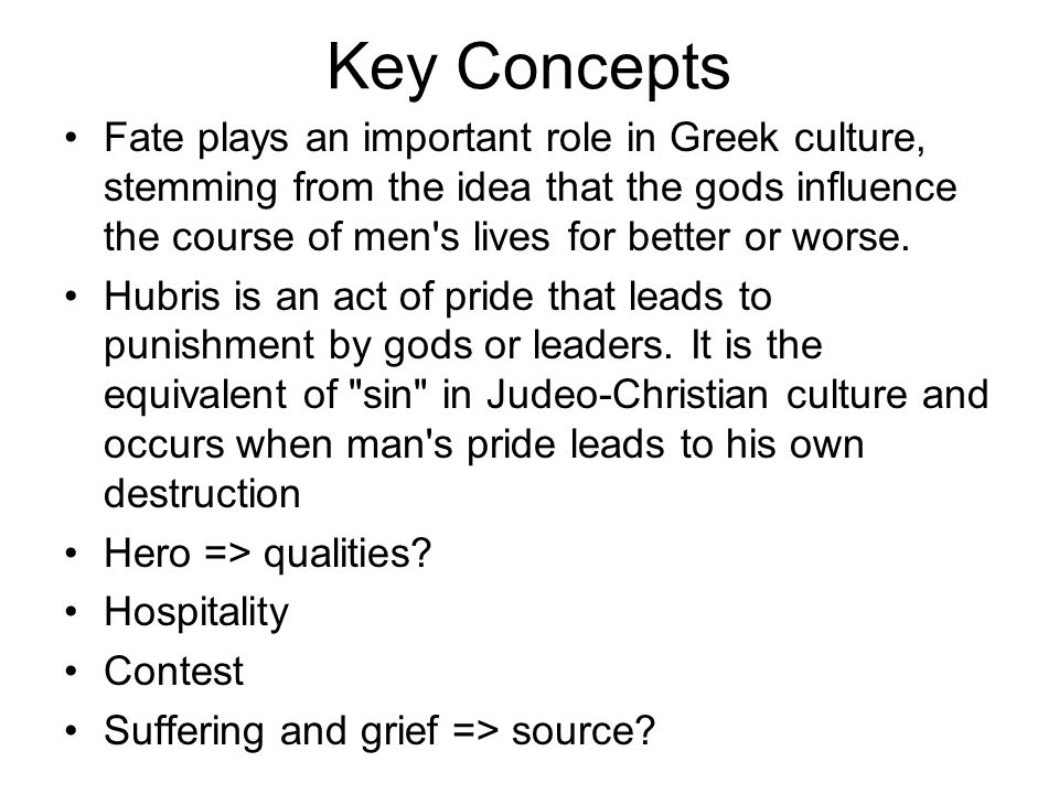 Key Concepts Fate plays an important role in Greek culture, stemming from the idea that the gods influence the course of men's lives for better or wor