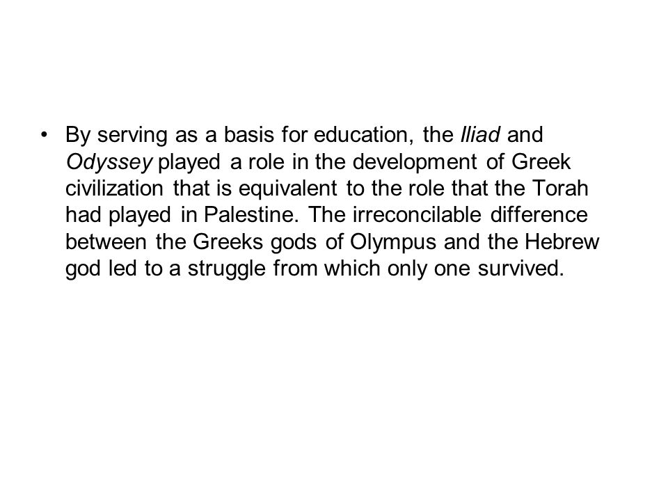 By serving as a basis for education, the Iliad and Odyssey played a role in the development of Greek civilization that is equivalent to the role that the Torah had played in Palestine.