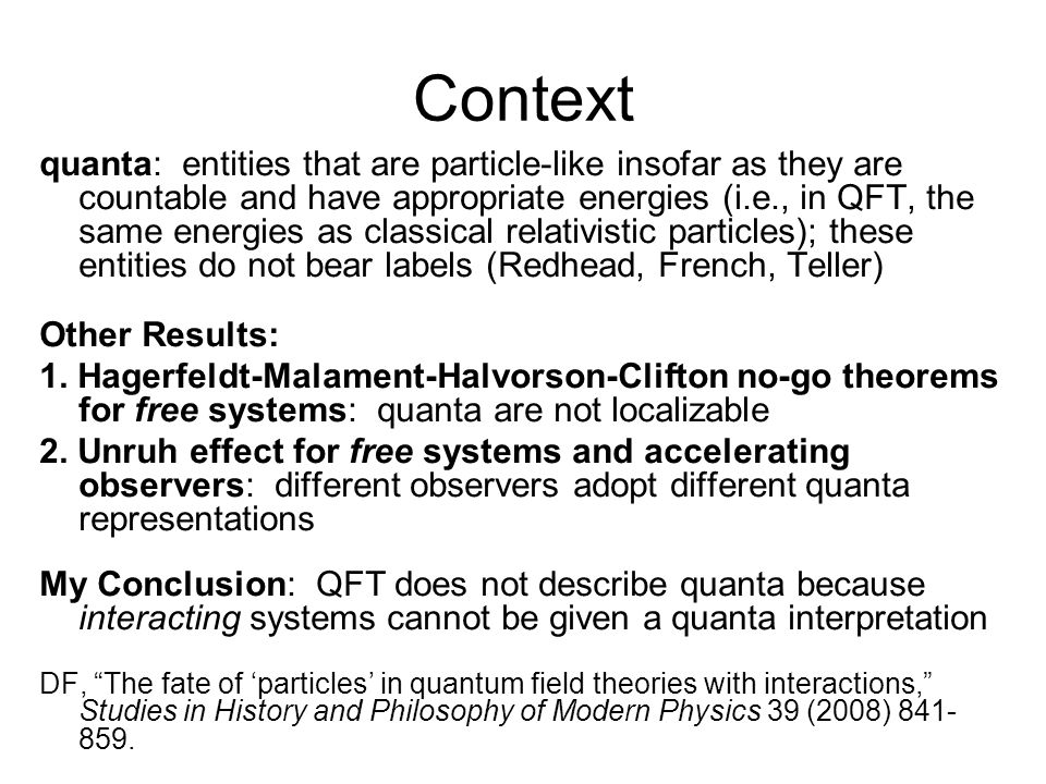 Context quanta: entities that are particle-like insofar as they are countable and have appropriate energies (i.e., in QFT, the same energies as classical relativistic particles); these entities do not bear labels (Redhead, French, Teller) Other Results: 1.