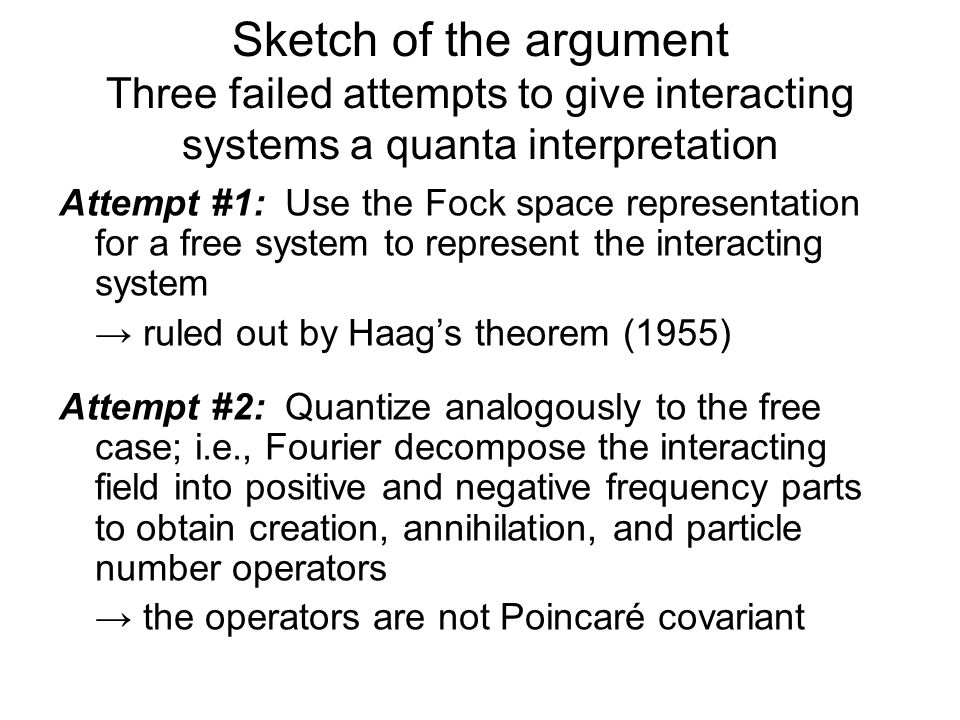 Sketch of the argument Three failed attempts to give interacting systems a quanta interpretation Attempt #3: Define annihilation, creation and number operators in formal analogy to the free case: → |0> is not the vacuum state and c † (k,t)|0> cannot be interpreted as a one quantum state because it does not possess the relativistic energy