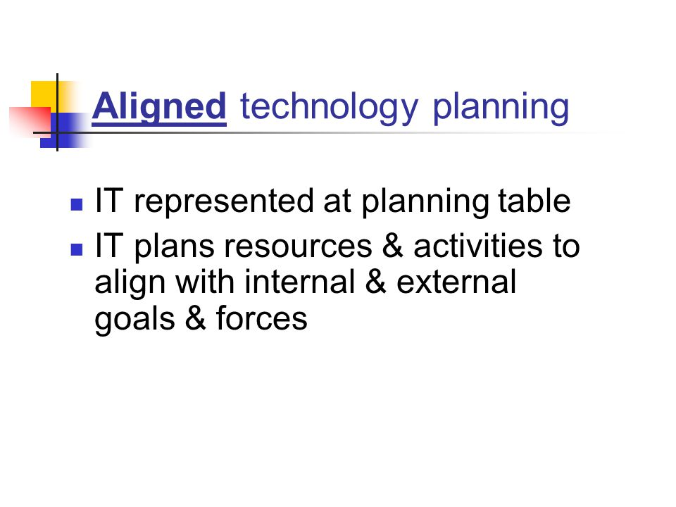 Aligned technology planning IT represented at planning table IT plans resources & activities to align with internal & external goals & forces