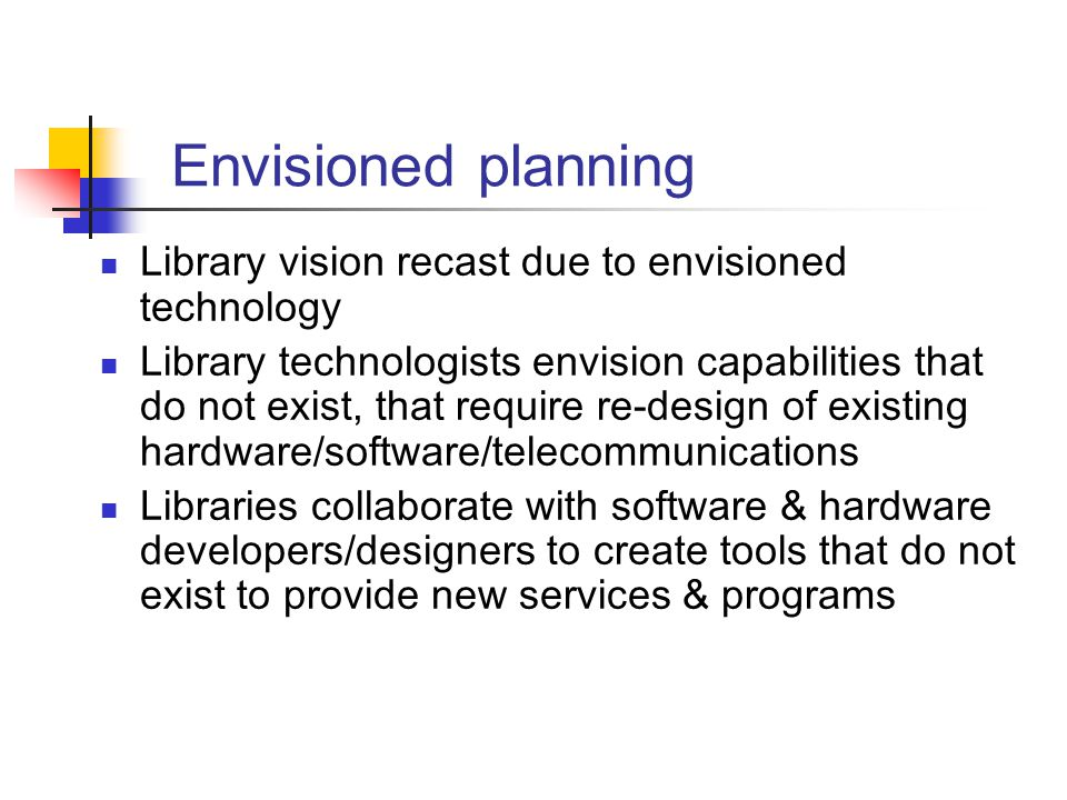 Envisioned planning Library vision recast due to envisioned technology Library technologists envision capabilities that do not exist, that require re-design of existing hardware/software/telecommunications Libraries collaborate with software & hardware developers/designers to create tools that do not exist to provide new services & programs