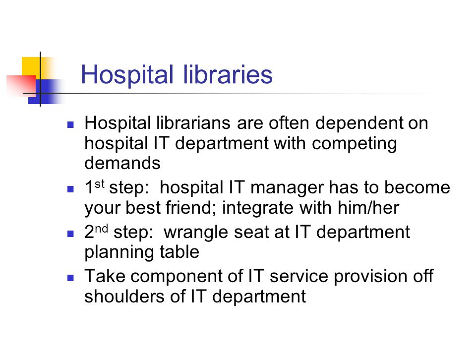 Hospital libraries Hospital librarians are often dependent on hospital IT department with competing demands 1 st step: hospital IT manager has to become your best friend; integrate with him/her 2 nd step: wrangle seat at IT department planning table Take component of IT service provision off shoulders of IT department