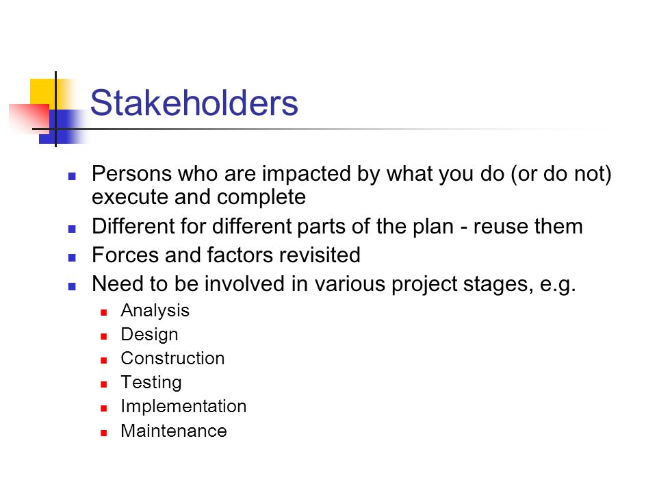 Stakeholders Persons who are impacted by what you do (or do not) execute and complete Different for different parts of the plan - reuse them Forces and factors revisited Need to be involved in various project stages, e.g.