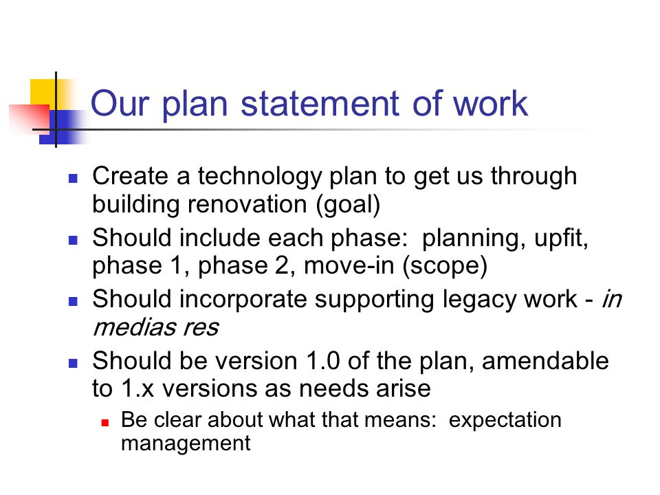 Our plan statement of work Create a technology plan to get us through building renovation (goal) Should include each phase: planning, upfit, phase 1, phase 2, move-in (scope) Should incorporate supporting legacy work - in medias res Should be version 1.0 of the plan, amendable to 1.x versions as needs arise Be clear about what that means: expectation management