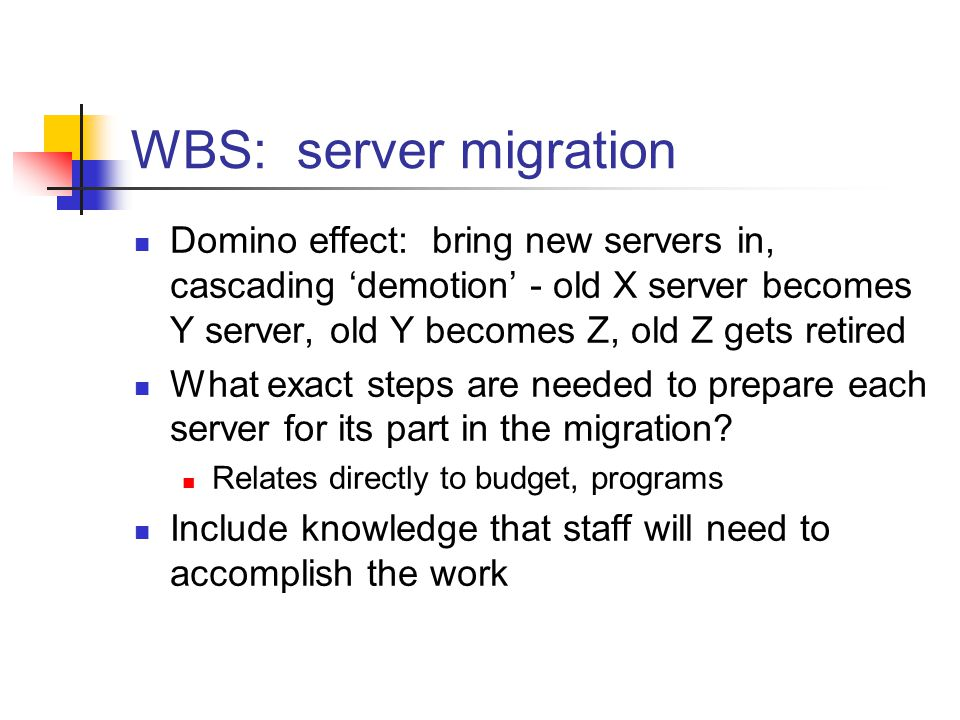 WBS: server migration Domino effect: bring new servers in, cascading 'demotion' - old X server becomes Y server, old Y becomes Z, old Z gets retired What exact steps are needed to prepare each server for its part in the migration.