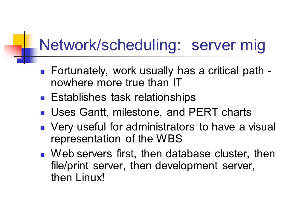 Network/scheduling: server mig Fortunately, work usually has a critical path - nowhere more true than IT Establishes task relationships Uses Gantt, milestone, and PERT charts Very useful for administrators to have a visual representation of the WBS Web servers first, then database cluster, then file/print server, then development server, then Linux!
