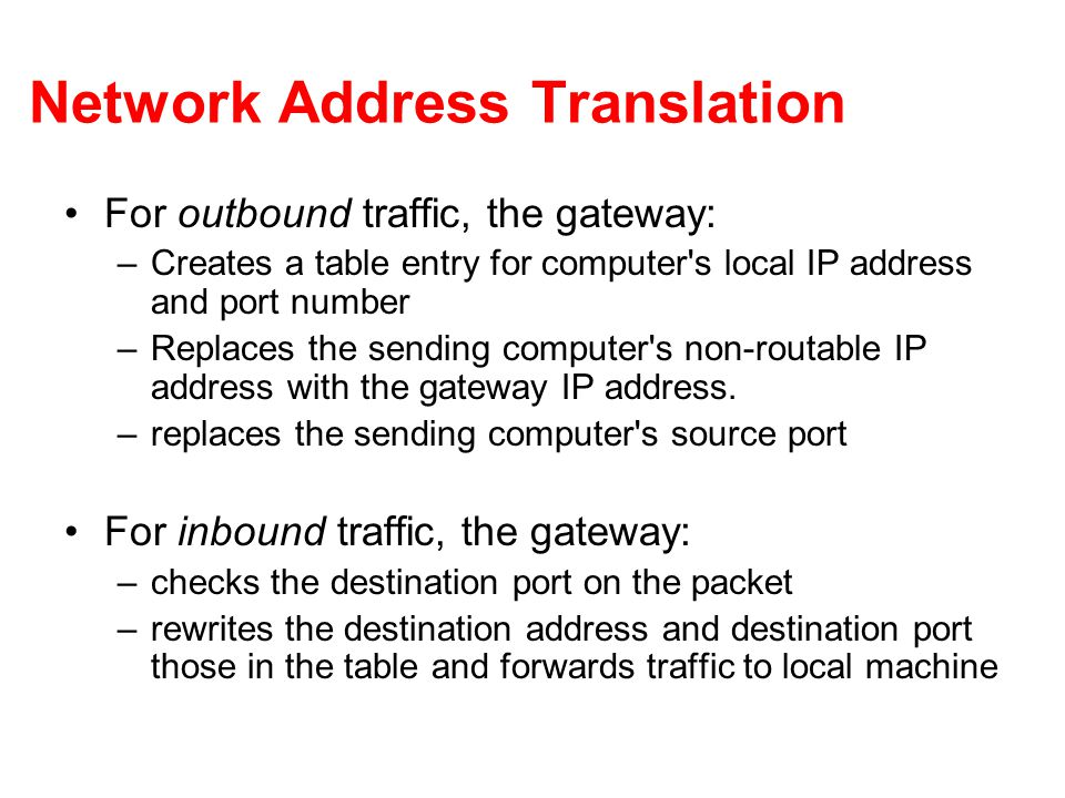 Network Address Translation For outbound traffic, the gateway: –Creates a table entry for computer s local IP address and port number –Replaces the sending computer s non-routable IP address with the gateway IP address.