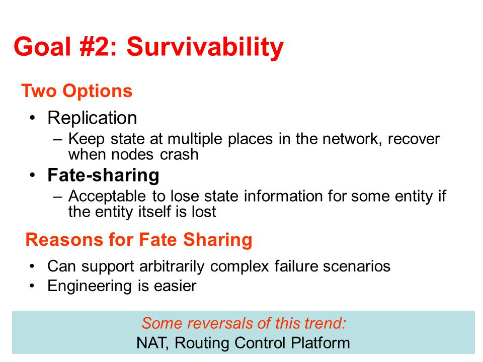 Goal #2: Survivability Replication –Keep state at multiple places in the network, recover when nodes crash Fate-sharing –Acceptable to lose state information for some entity if the entity itself is lost Two Options Reasons for Fate Sharing Can support arbitrarily complex failure scenarios Engineering is easier Some reversals of this trend: NAT, Routing Control Platform