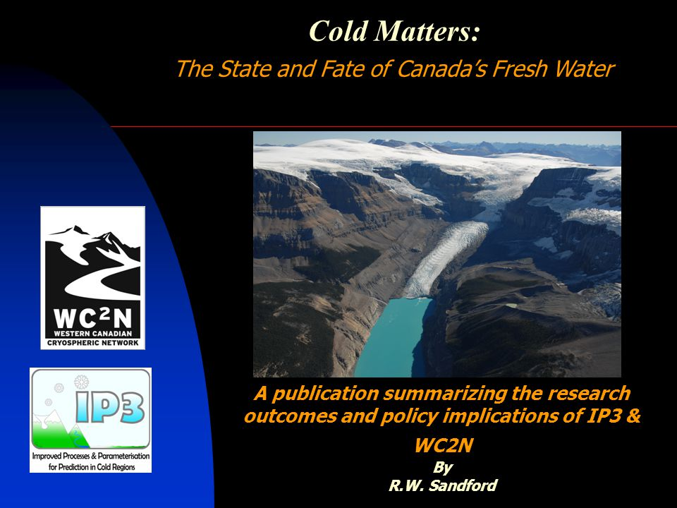 Cold Matters: The State and Fate of Canada's Fresh Water A publication summarizing the research outcomes and policy implications of IP3 & WC2N By R.W.