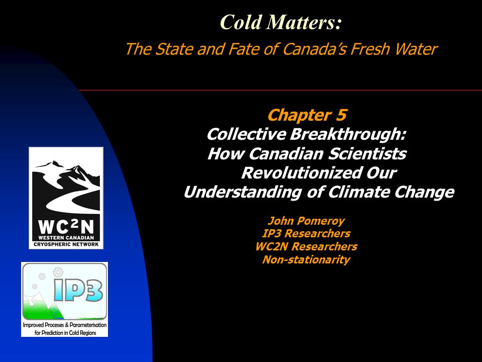 Cold Matters: The State and Fate of Canada's Fresh Water Chapter 5 Collective Breakthrough: How Canadian Scientists Revolutionized Our Understanding of Climate Change John Pomeroy IP3 Researchers WC2N Researchers Non-stationarity