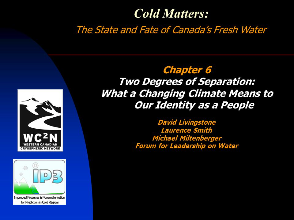 Cold Matters: The State and Fate of Canada's Fresh Water Chapter 7 Choosing Our Path: The Next Generation of Canadian Cold Regions Science John Pomeroy Brian Menounos Frank Weber Mike Demuth Erica Wilson Sean Carey