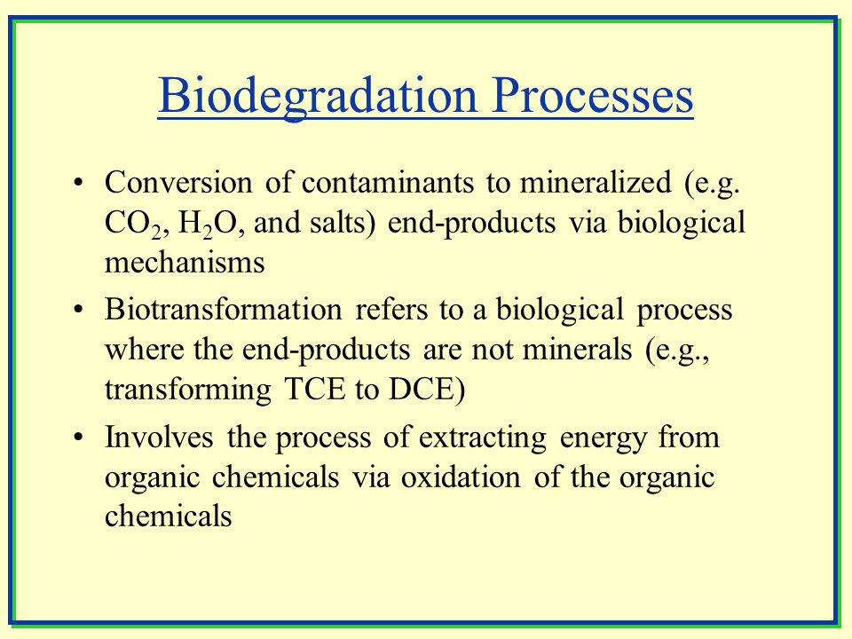 Biodegradation Processes Conversion of contaminants to mineralized (e.g.
