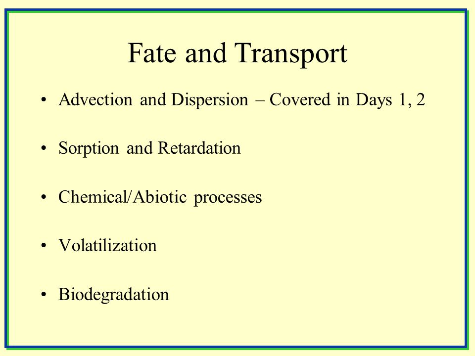 Fate and Transport Advection and Dispersion – Covered in Days 1, 2 Sorption and Retardation Chemical/Abiotic processes Volatilization Biodegradation