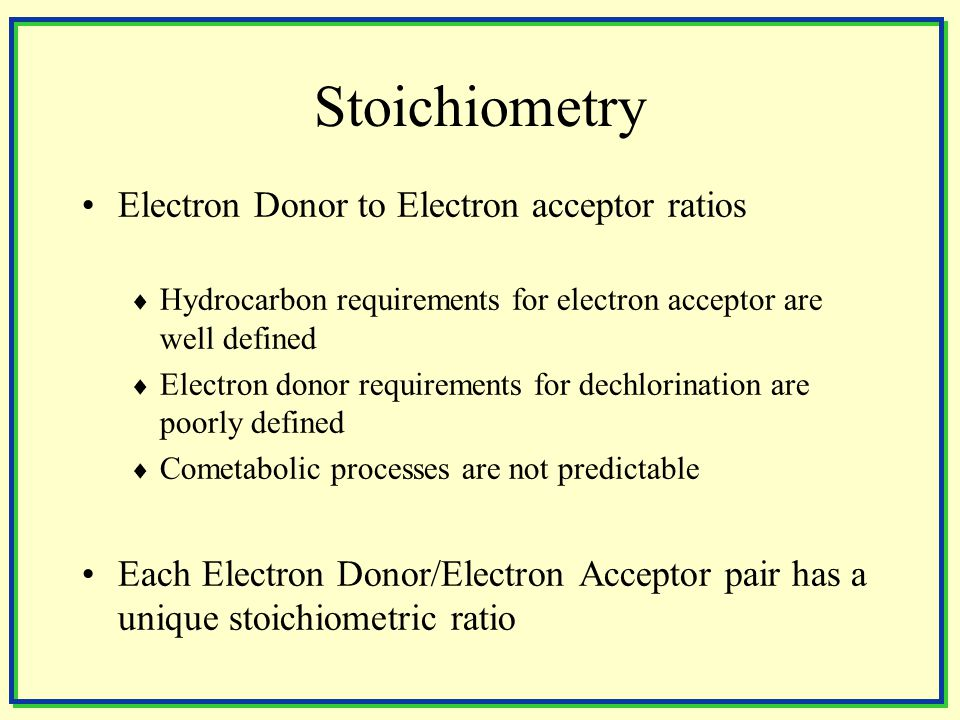 Stoichiometry Electron Donor to Electron acceptor ratios  Hydrocarbon requirements for electron acceptor are well defined  Electron donor requirements for dechlorination are poorly defined  Cometabolic processes are not predictable Each Electron Donor/Electron Acceptor pair has a unique stoichiometric ratio