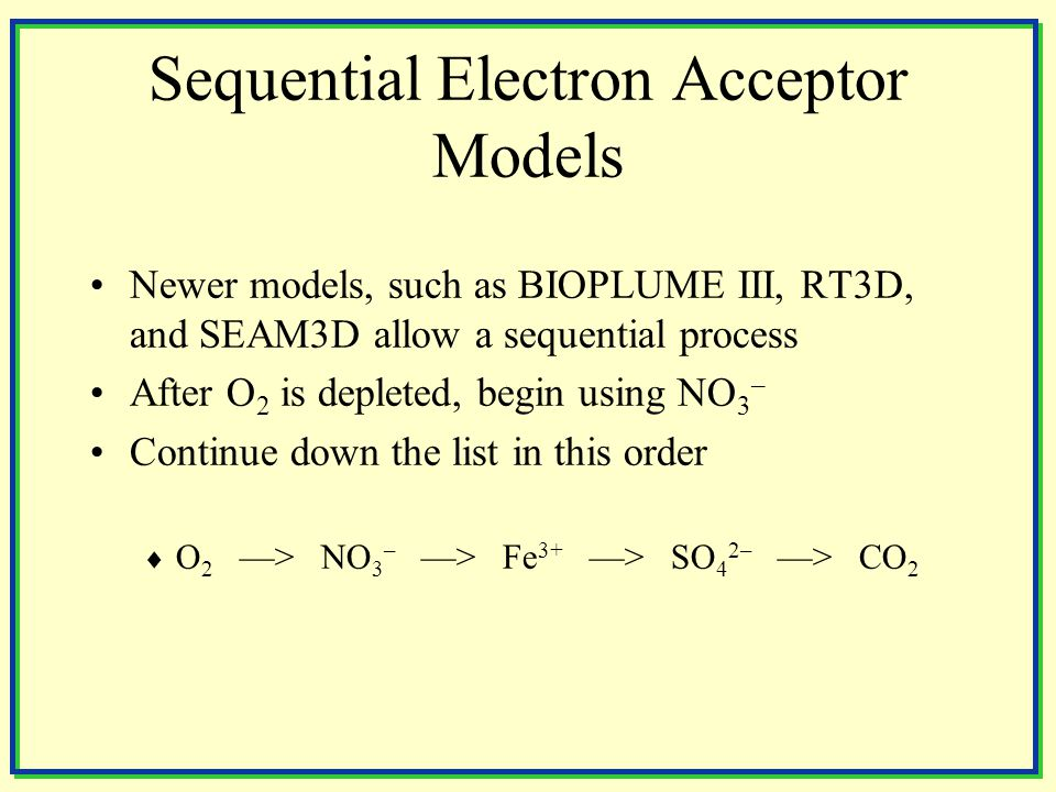 Sequential Electron Acceptor Models Newer models, such as BIOPLUME III, RT3D, and SEAM3D allow a sequential process After O 2 is depleted, begin using NO 3 – Continue down the list in this order  O 2 ––> NO 3 – ––> Fe 3+ ––> SO 4 2– ––> CO 2