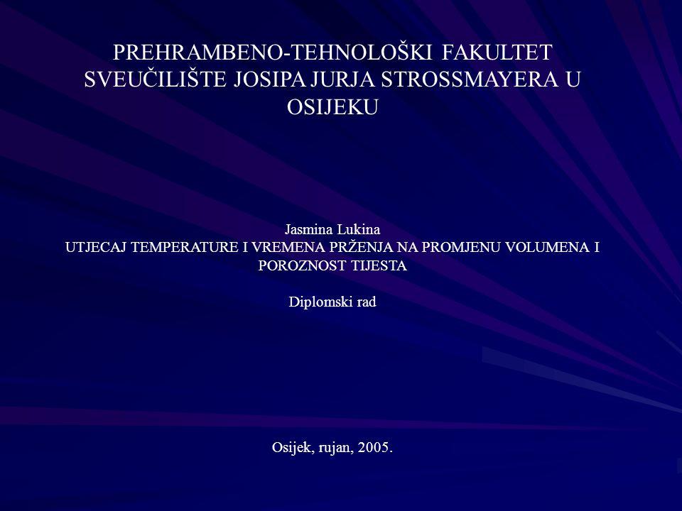 PREHRAMBENO-TEHNOLOŠKI FAKULTET SVEUČILIŠTE JOSIPA JURJA STROSSMAYERA U OSIJEKU Jasmina Lukina UTJECAJ TEMPERATURE I VREMENA PRŽENJA NA PROMJENU VOLUMENA I POROZNOST TIJESTA Diplomski rad Osijek, rujan, 2005.