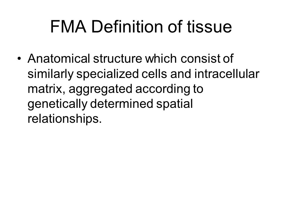 FMA Definition of tissue Anatomical structure which consist of similarly specialized cells and intracellular matrix, aggregated according to genetically determined spatial relationships.