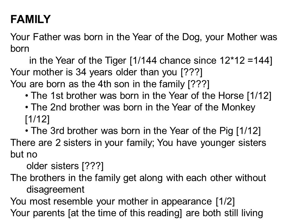 FAMILY Your Father was born in the Year of the Dog, your Mother was born in the Year of the Tiger [1/144 chance since 12*12 =144] Your mother is 34 years older than you [ ] You are born as the 4th son in the family [ ] The 1st brother was born in the Year of the Horse [1/12] The 2nd brother was born in the Year of the Monkey [1/12] The 3rd brother was born in the Year of the Pig [1/12] There are 2 sisters in your family; You have younger sisters but no older sisters [ ] The brothers in the family get along with each other without disagreement You most resemble your mother in appearance [1/2] Your parents [at the time of this reading] are both still living [1/4] Your parents [at the time of this reading] are not divorced [1/2] Your mom and dad [at the time of this reading] are both healthy [1/4]