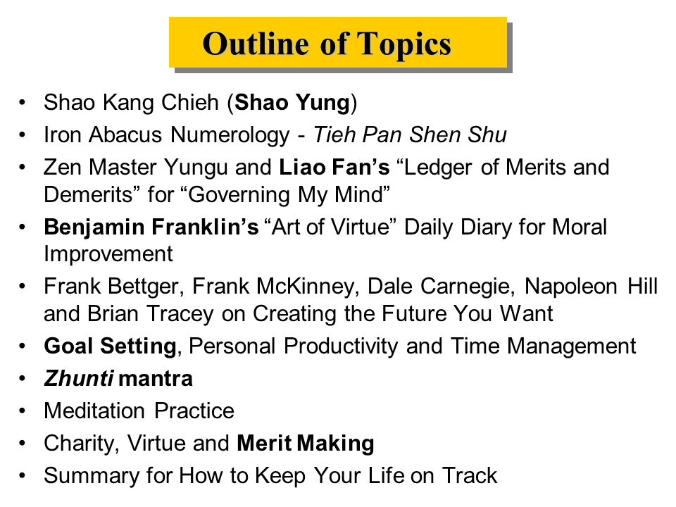 Outline of Topics Shao Kang Chieh (Shao Yung) Iron Abacus Numerology - Tieh Pan Shen Shu Zen Master Yungu and Liao Fan's Ledger of Merits and Demerits for Governing My Mind Benjamin Franklin's Art of Virtue Daily Diary for Moral Improvement Frank Bettger, Frank McKinney, Dale Carnegie, Napoleon Hill and Brian Tracey on Creating the Future You Want Goal Setting, Personal Productivity and Time Management Zhunti mantra Meditation Practice Charity, Virtue and Merit Making Summary for How to Keep Your Life on Track