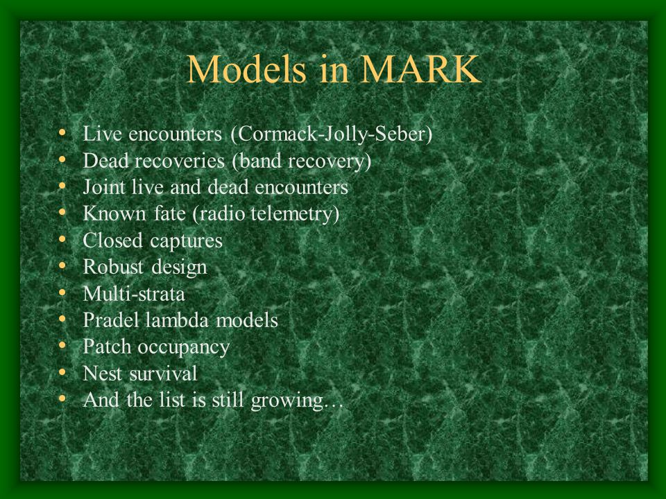 Models in MARK Live encounters (Cormack-Jolly-Seber) Dead recoveries (band recovery) Joint live and dead encounters Known fate (radio telemetry) Closed captures Robust design Multi-strata Pradel lambda models Patch occupancy Nest survival And the list is still growing…